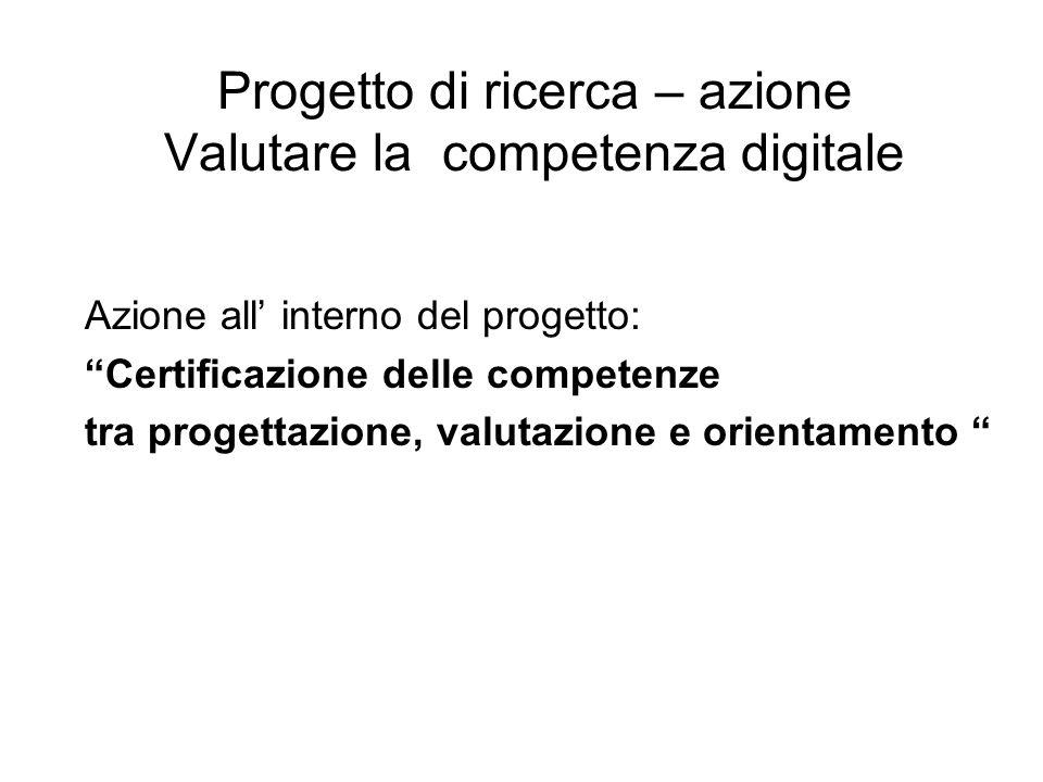 Progetto di ricerca – azione Valutare la competenza digitale Azione all' interno del progetto: Certificazione delle competenze tra progettazione, valutazione e orientamento