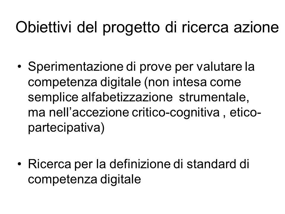 Obiettivi del progetto di ricerca azione Sperimentazione di prove per valutare la competenza digitale (non intesa come semplice alfabetizzazione strumentale, ma nell'accezione critico-cognitiva, etico- partecipativa) Ricerca per la definizione di standard di competenza digitale