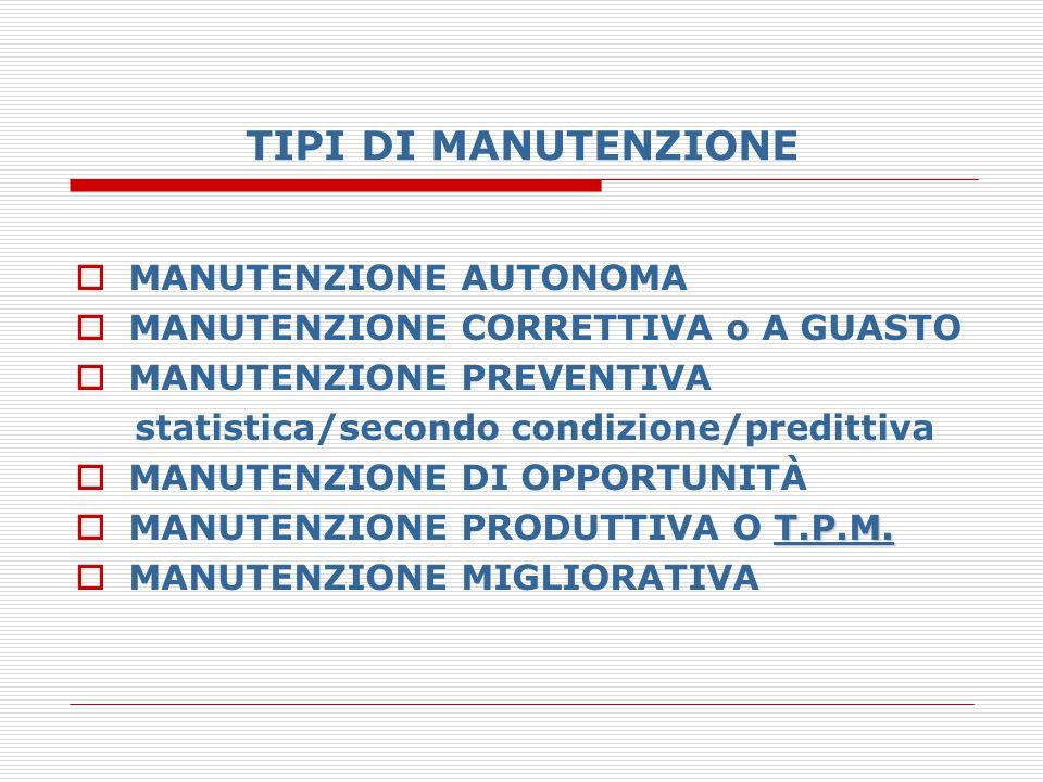 TIPI DI MANUTENZIONE  MANUTENZIONE AUTONOMA  MANUTENZIONE CORRETTIVA o A GUASTO  MANUTENZIONE PREVENTIVA statistica/secondo condizione/predittiva 