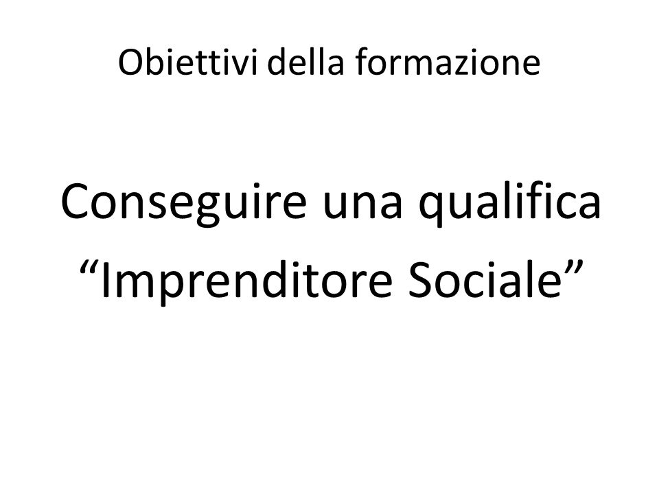 Obiettivi della formazione Conseguire una qualifica Imprenditore Sociale