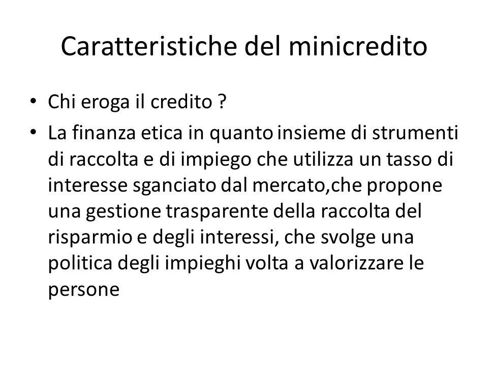 Caratteristiche del minicredito Chi eroga il credito ? La finanza etica in quanto insieme di strumenti di raccolta e di impiego che utilizza un tasso