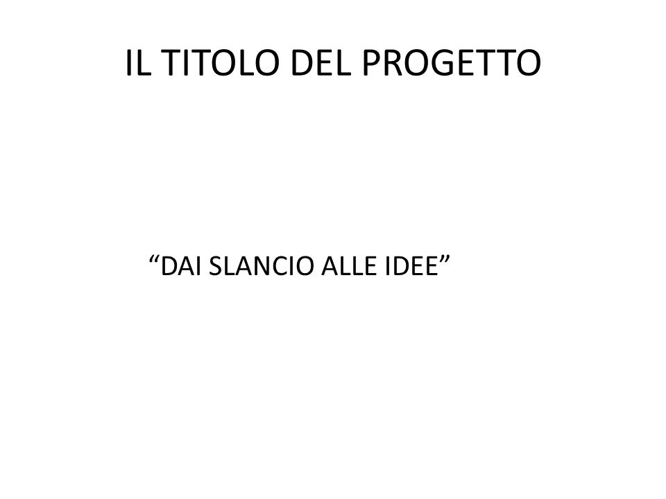 IL TITOLO DEL PROGETTO DAI SLANCIO ALLE IDEE