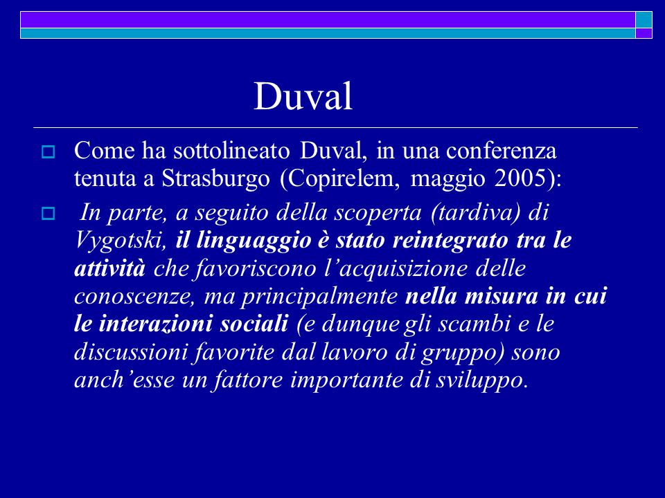 Duval  Come ha sottolineato Duval, in una conferenza tenuta a Strasburgo (Copirelem, maggio 2005):  In parte, a seguito della scoperta (tardiva) di Vygotski, il linguaggio è stato reintegrato tra le attività che favoriscono l'acquisizione delle conoscenze, ma principalmente nella misura in cui le interazioni sociali (e dunque gli scambi e le discussioni favorite dal lavoro di gruppo) sono anch'esse un fattore importante di sviluppo.