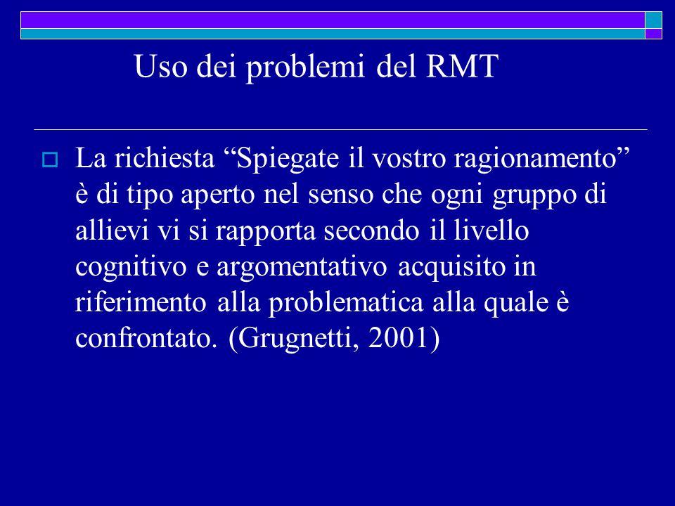 Uso dei problemi del RMT  La richiesta Spiegate il vostro ragionamento è di tipo aperto nel senso che ogni gruppo di allievi vi si rapporta secondo il livello cognitivo e argomentativo acquisito in riferimento alla problematica alla quale è confrontato.