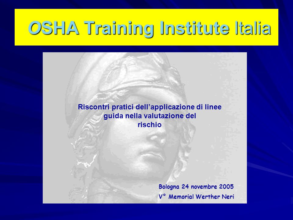 OSHA Training Institute Italia OSHA Training Institute Italia Bologna 24 novembre 2005 V° Memorial Werther Neri Riscontri pratici dell'applicazione di