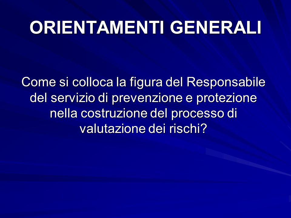 ORIENTAMENTI GENERALI Come si colloca la figura del Responsabile del servizio di prevenzione e protezione nella costruzione del processo di valutazione dei rischi?