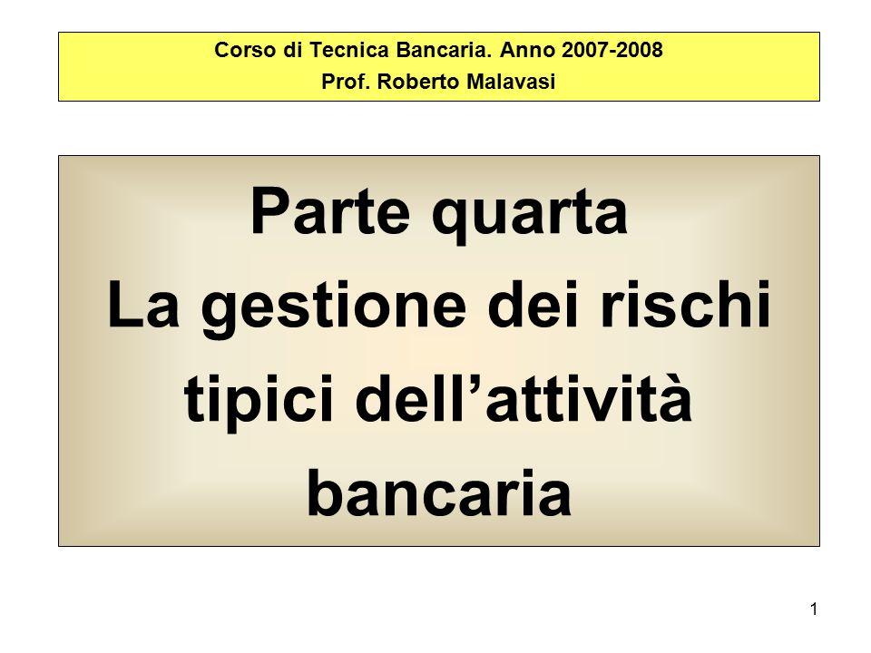 1 Parte quarta La gestione dei rischi tipici dell'attività bancaria Corso di Tecnica Bancaria. Anno 2007-2008 Prof. Roberto Malavasi