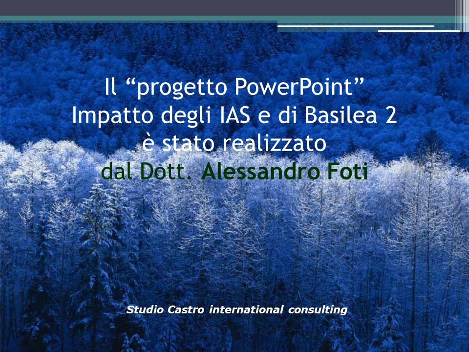 """Il """"progetto PowerPoint"""" Impatto degli IAS e di Basilea 2 è stato realizzato dal Dott. Alessandro Foti Studio Castro international consulting"""