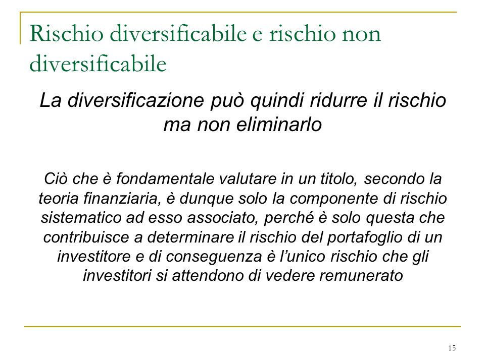 La diversificazione può quindi ridurre il rischio ma non eliminarlo Ciò che è fondamentale valutare in un titolo, secondo la teoria finanziaria, è dun