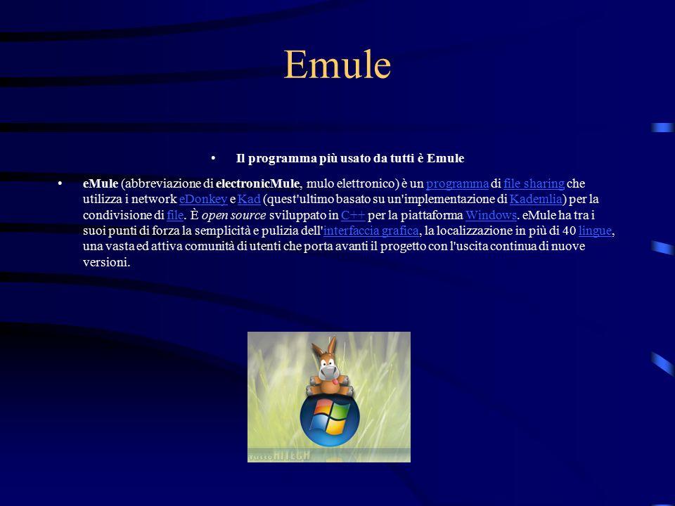 Emule Il programma più usato da tutti è Emule eMule (abbreviazione di electronicMule, mulo elettronico) è un programma di file sharing che utilizza i network eDonkey e Kad (quest ultimo basato su un implementazione di Kademlia) per la condivisione di file.