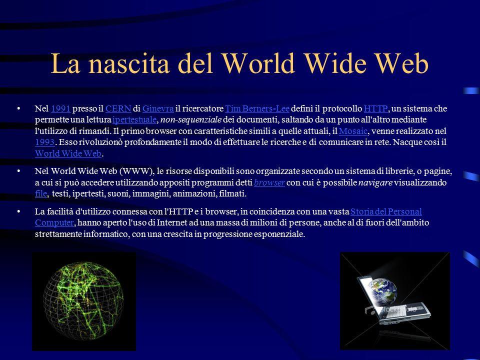 La nascita del World Wide Web Nel 1991 presso il CERN di Ginevra il ricercatore Tim Berners-Lee definì il protocollo HTTP, un sistema che permette una