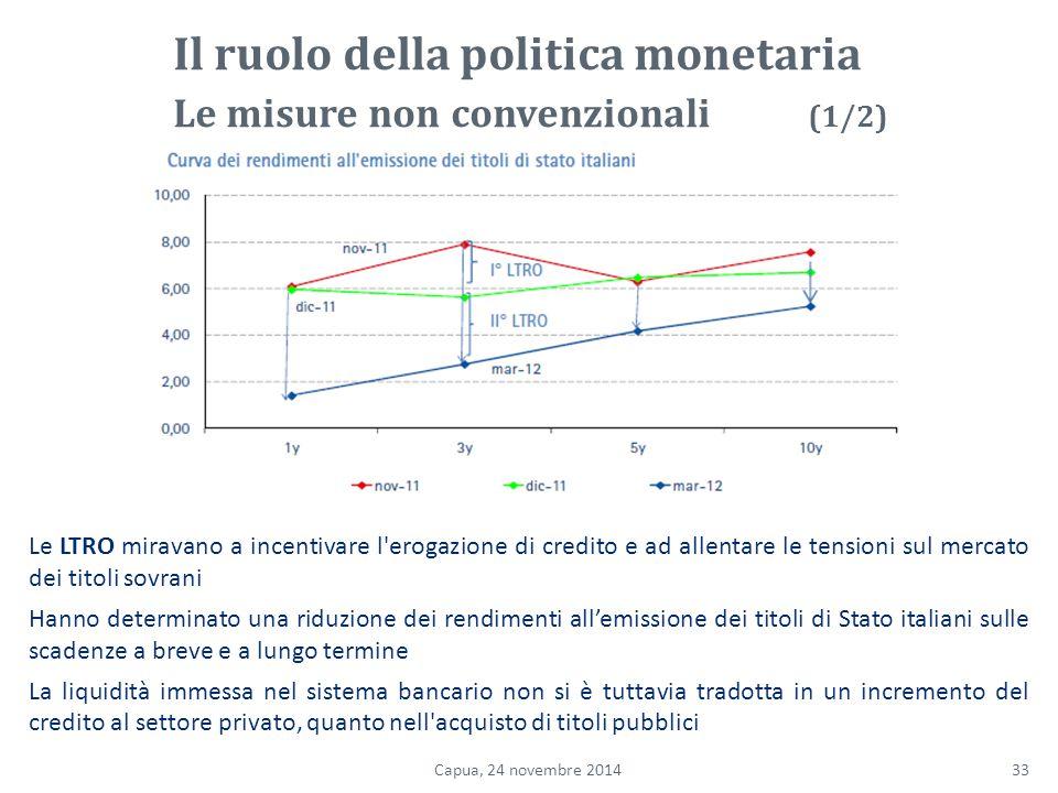 Le LTRO miravano a incentivare l erogazione di credito e ad allentare le tensioni sul mercato dei titoli sovrani Hanno determinato una riduzione dei rendimenti all'emissione dei titoli di Stato italiani sulle scadenze a breve e a lungo termine La liquidità immessa nel sistema bancario non si è tuttavia tradotta in un incremento del credito al settore privato, quanto nell acquisto di titoli pubblici 33Capua, 24 novembre 2014 Il ruolo della politica monetaria Le misure non convenzionali (1/2)