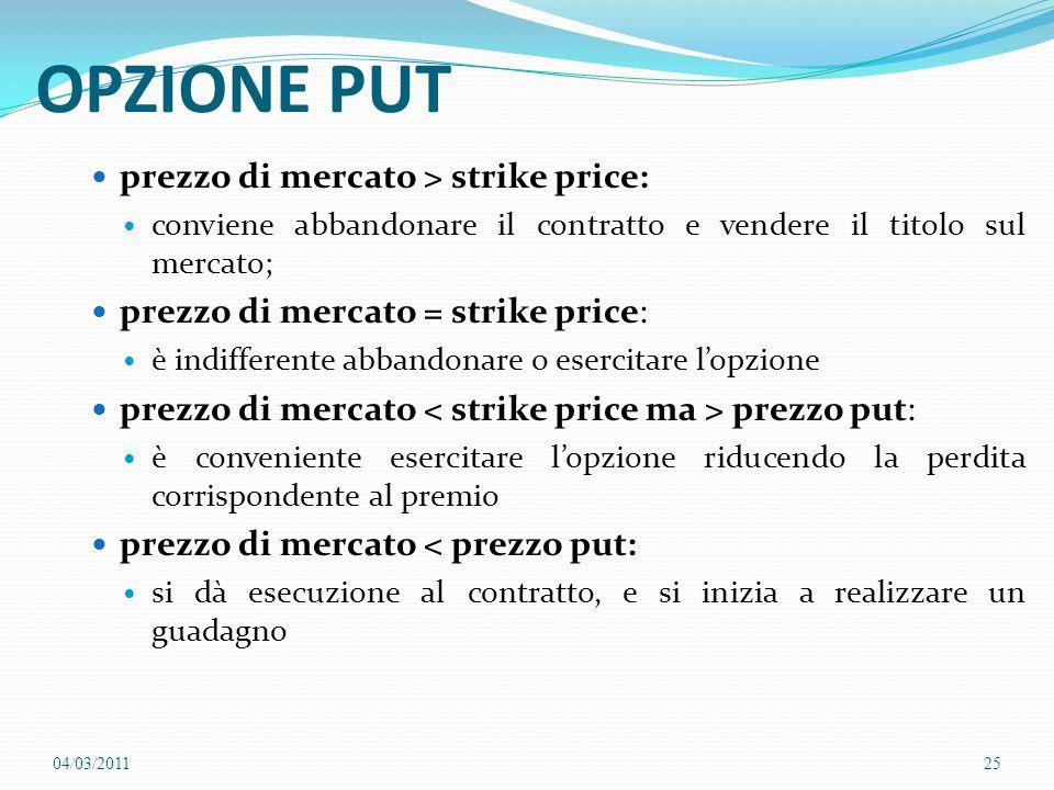 OPZIONE PUT prezzo di mercato > strike price: conviene abbandonare il contratto e vendere il titolo sul mercato; prezzo di mercato = strike price: è i