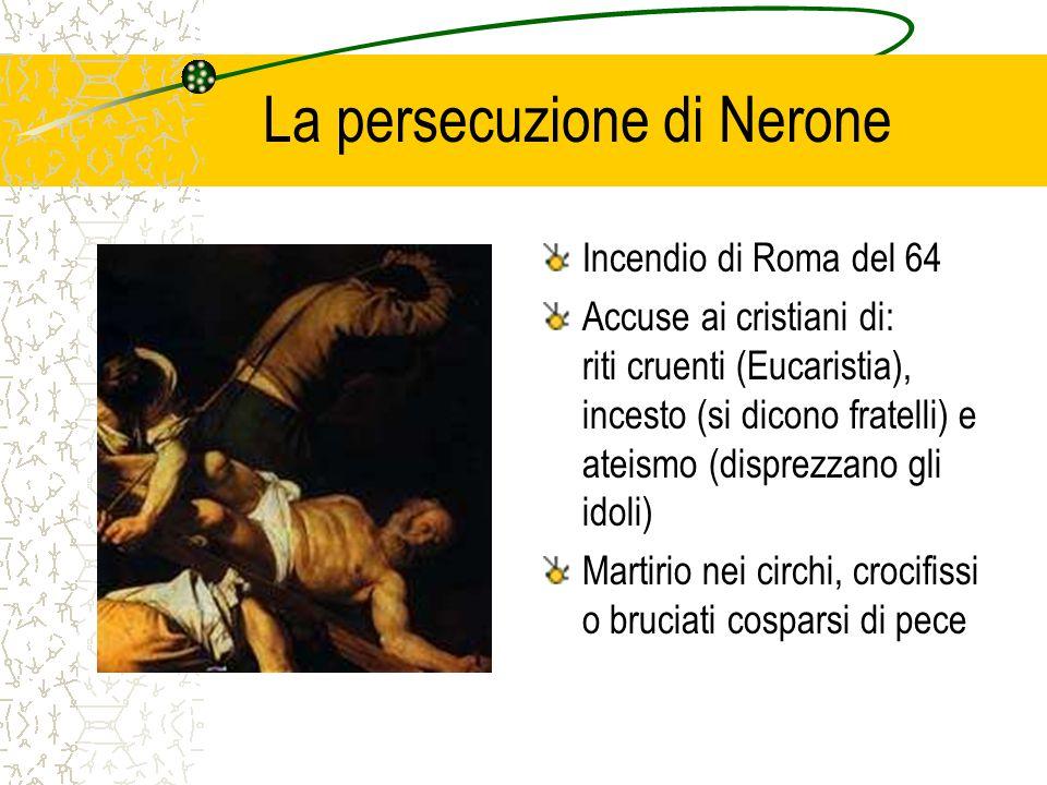 La persecuzione di Nerone Incendio di Roma del 64 Accuse ai cristiani di: riti cruenti (Eucaristia), incesto (si dicono fratelli) e ateismo (disprezzano gli idoli) Martirio nei circhi, crocifissi o bruciati cosparsi di pece