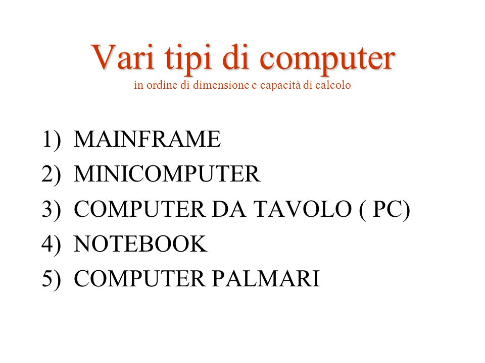 Vari tipi di computer Vari tipi di computer in ordine di dimensione e capacità di calcolo 1)MAINFRAME 2)MINICOMPUTER 3)COMPUTER DA TAVOLO ( PC) 4)NOTEBOOK 5)COMPUTER PALMARI
