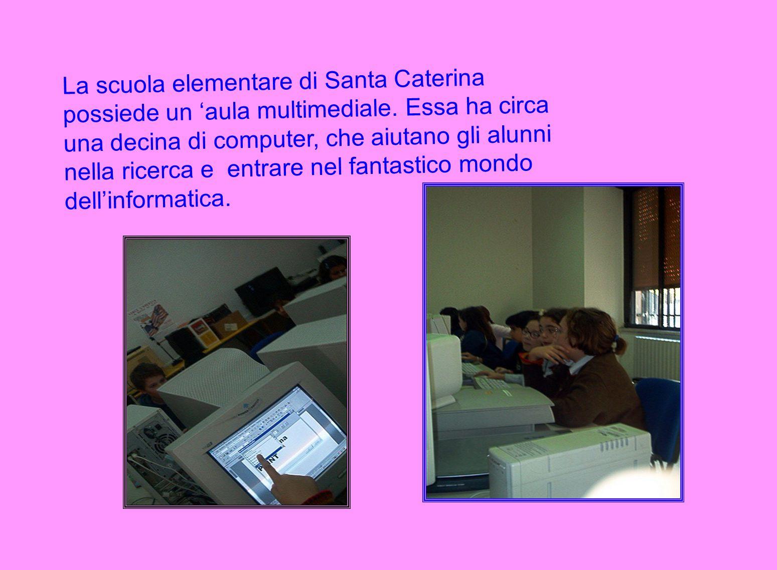 La scuola elementare di Santa Caterina possiede un 'aula multimediale. Essa ha circa una decina di computer, che aiutano gli alunni nella ricerca e en