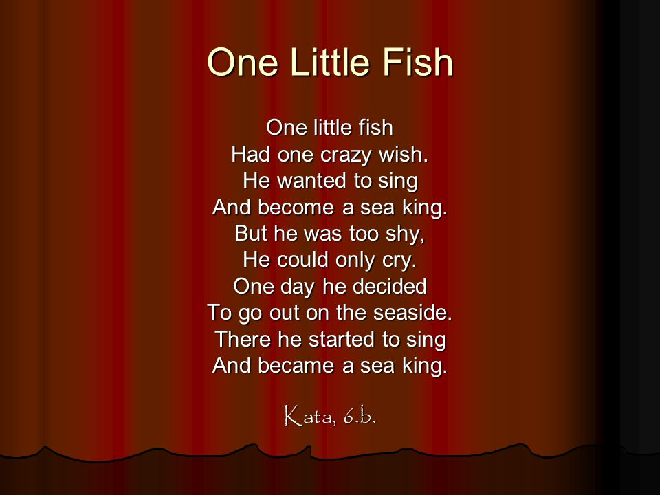 One Little Fish One little fish Had one crazy wish. He wanted to sing And become a sea king. But he was too shy, He could only cry. One day he decided