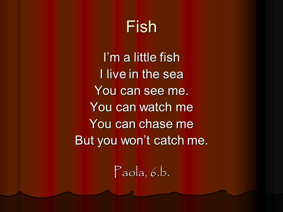 Fish I'm a little fish I live in the sea You can see me. You can watch me You can chase me But you won't catch me. Paola, 6.b.
