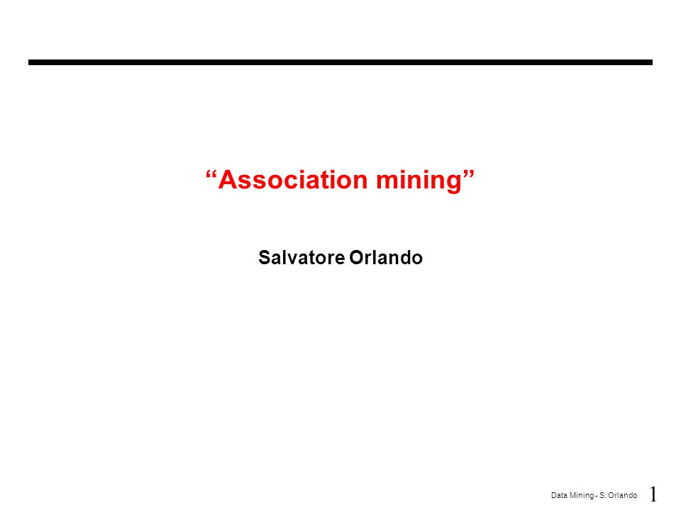 "1 Data Mining - S. Orlando ""Association mining"" Salvatore Orlando"