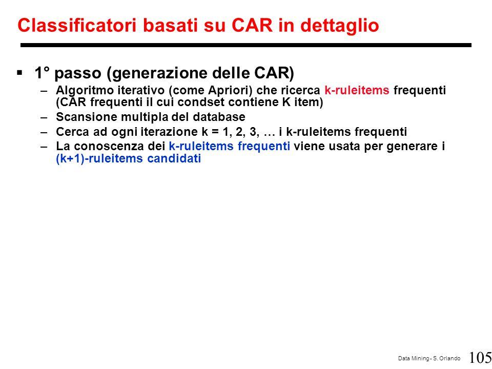 105 Data Mining - S. Orlando Classificatori basati su CAR in dettaglio  1° passo (generazione delle CAR) –Algoritmo iterativo (come Apriori) che rice