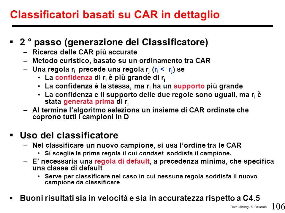 106 Data Mining - S. Orlando Classificatori basati su CAR in dettaglio  2 ° passo (generazione del Classificatore) –Ricerca delle CAR più accurate –M