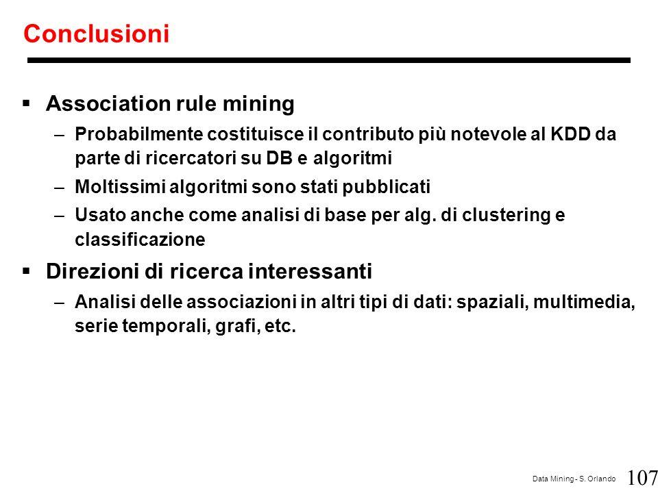 107 Data Mining - S. Orlando Conclusioni  Association rule mining –Probabilmente costituisce il contributo più notevole al KDD da parte di ricercator
