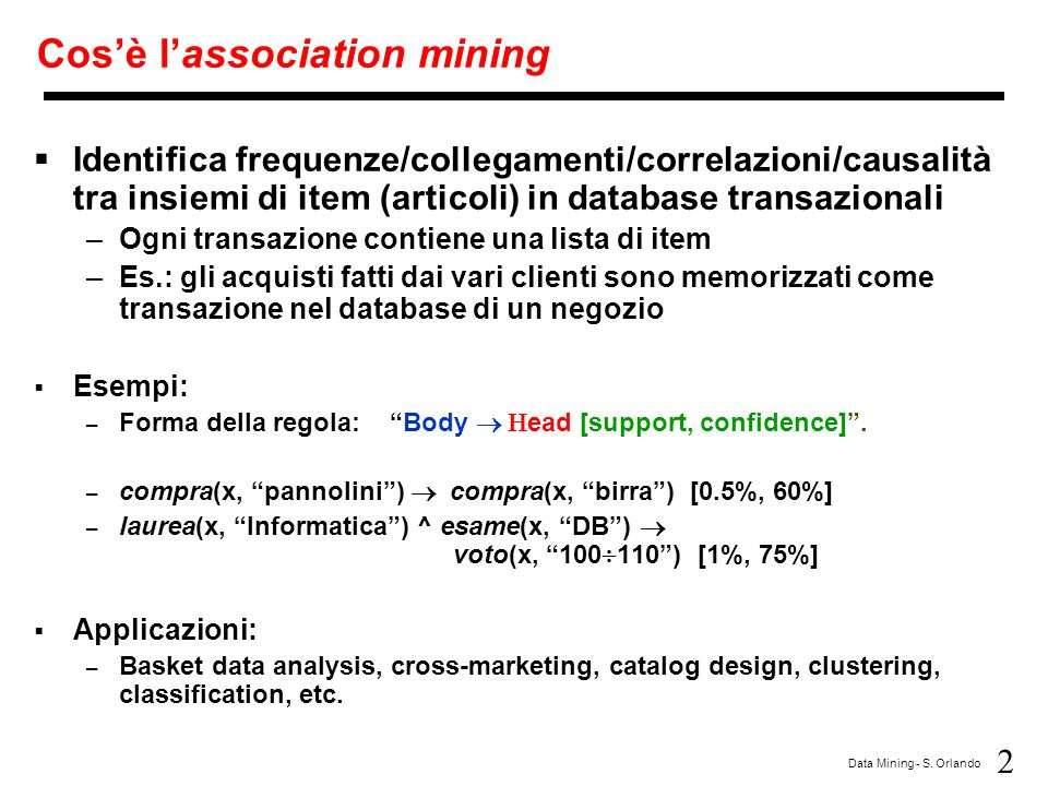 2 Data Mining - S. Orlando Cos'è l'association mining  Identifica frequenze/collegamenti/correlazioni/causalità tra insiemi di item (articoli) in dat