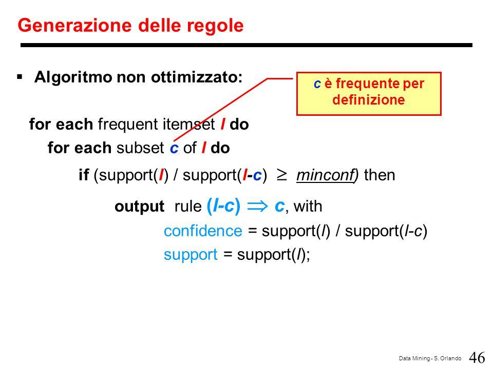 46 Data Mining - S. Orlando Generazione delle regole  Algoritmo non ottimizzato: for each frequent itemset l do for each subset c of l do if (support
