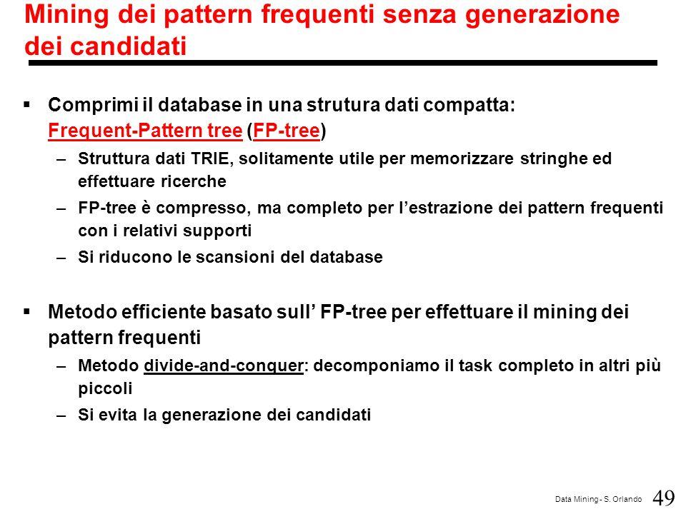 49 Data Mining - S. Orlando Mining dei pattern frequenti senza generazione dei candidati  Comprimi il database in una strutura dati compatta: Frequen