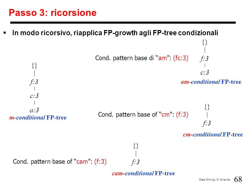 68 Data Mining - S. Orlando Passo 3: ricorsione  In modo ricorsivo, riapplica FP-growth agli FP-tree condizionali {} f:3 c:3 a:3 m-conditional FP-tre