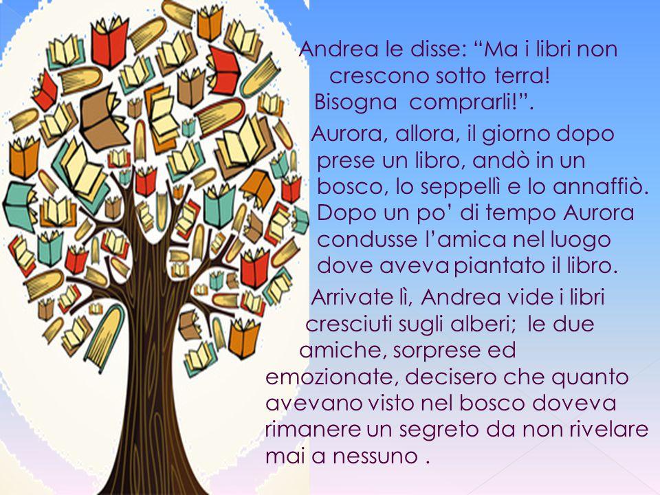 """Andrea le disse: """"Ma i libri non crescono sotto terra! Bisogna comprarli!"""". Aurora, allora, il giorno dopo prese un libro, andò in un bosco, lo seppel"""
