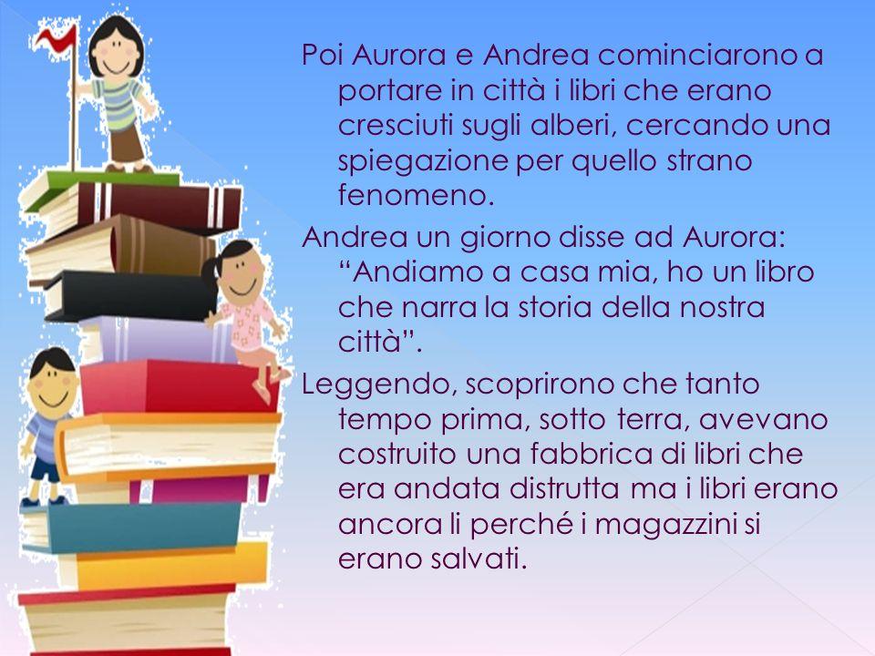 Poi Aurora e Andrea cominciarono a portare in città i libri che erano cresciuti sugli alberi, cercando una spiegazione per quello strano fenomeno. And