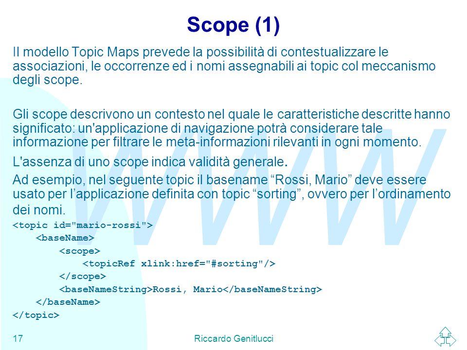 WWW Riccardo Genitlucci17 Scope (1) Il modello Topic Maps prevede la possibilità di contestualizzare le associazioni, le occorrenze ed i nomi assegnabili ai topic col meccanismo degli scope.