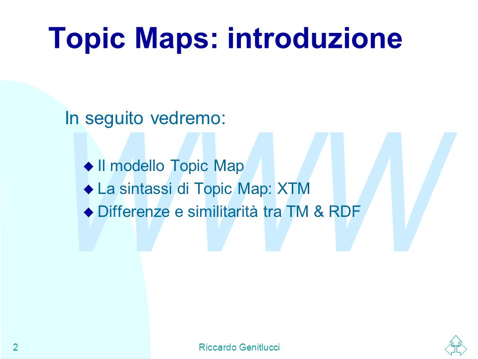 WWW Riccardo Genitlucci2 Topic Maps: introduzione In seguito vedremo: u Il modello Topic Map u La sintassi di Topic Map: XTM u Differenze e similitarità tra TM & RDF