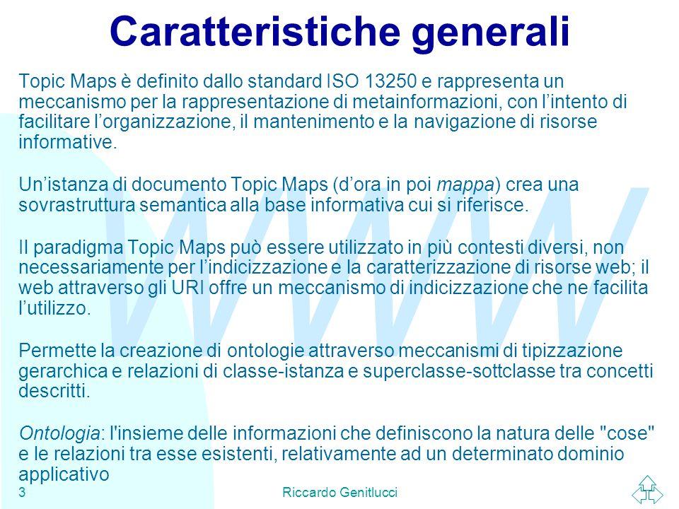 WWW Riccardo Genitlucci3 Caratteristiche generali Topic Maps è definito dallo standard ISO 13250 e rappresenta un meccanismo per la rappresentazione di metainformazioni, con l'intento di facilitare l'organizzazione, il mantenimento e la navigazione di risorse informative.