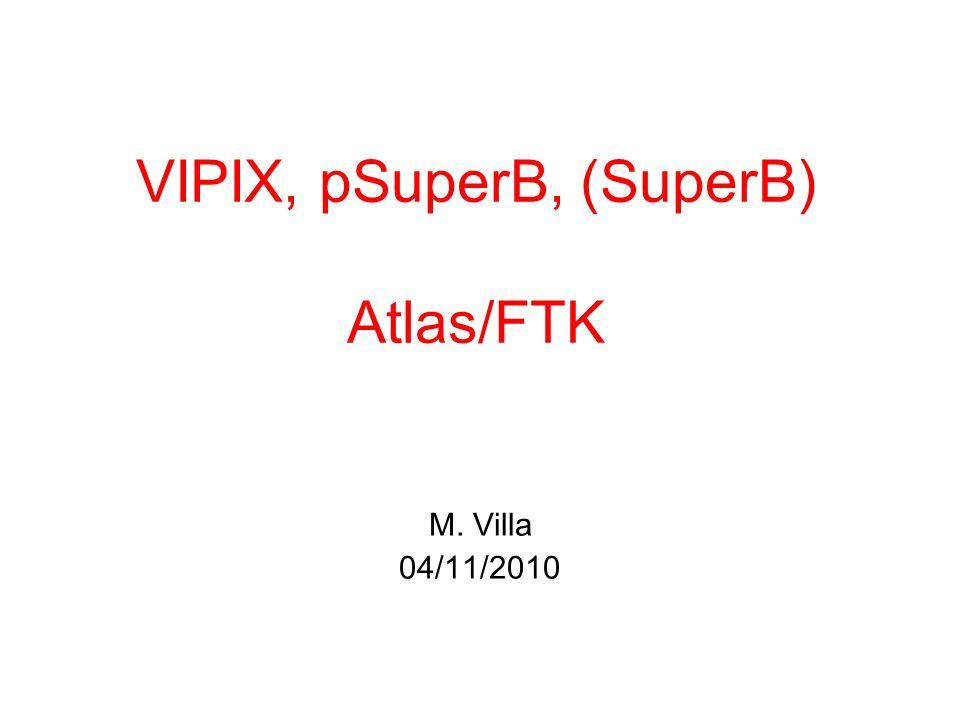 VIPIX, pSuperB, (SuperB) Atlas/FTK M. Villa 04/11/2010