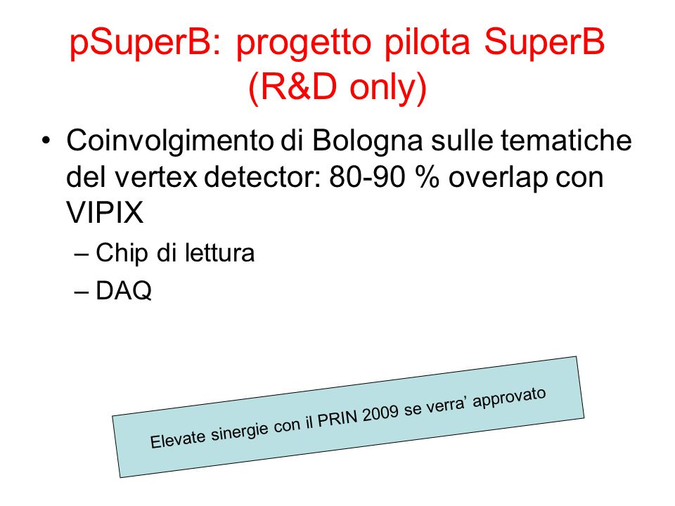 pSuperB: progetto pilota SuperB (R&D only) Coinvolgimento di Bologna sulle tematiche del vertex detector: 80-90 % overlap con VIPIX –Chip di lettura –DAQ Elevate sinergie con il PRIN 2009 se verra' approvato