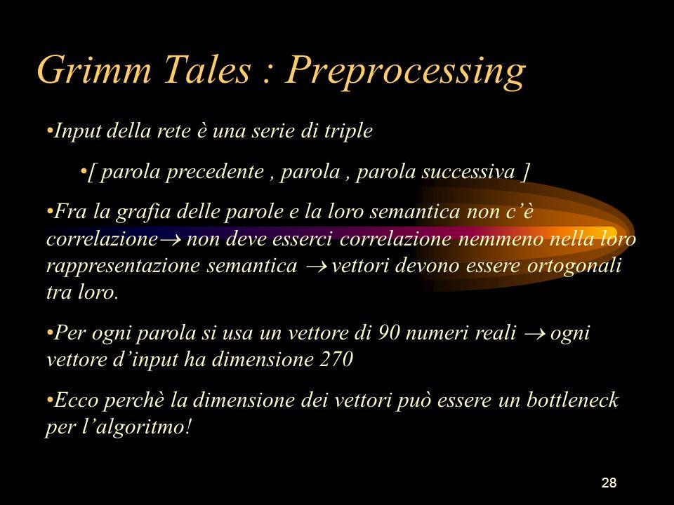 28 Grimm Tales : Preprocessing Input della rete è una serie di triple [ parola precedente, parola, parola successiva ] Fra la grafia delle parole e la loro semantica non c'è correlazione  non deve esserci correlazione nemmeno nella loro rappresentazione semantica  vettori devono essere ortogonali tra loro.