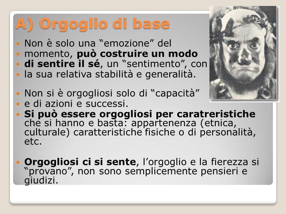 A) Orgoglio di base Non è solo una emozione del momento, può costruire un modo di sentire il sé, un sentimento , con la sua relativa stabilità e generalità.