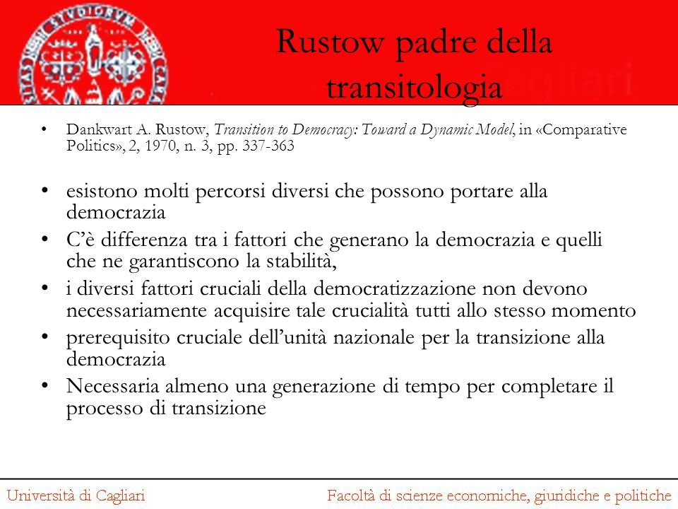 Rustow padre della transitologia Dankwart A. Rustow, Transition to Democracy: Toward a Dynamic Model, in «Comparative Politics», 2, 1970, n. 3, pp. 33