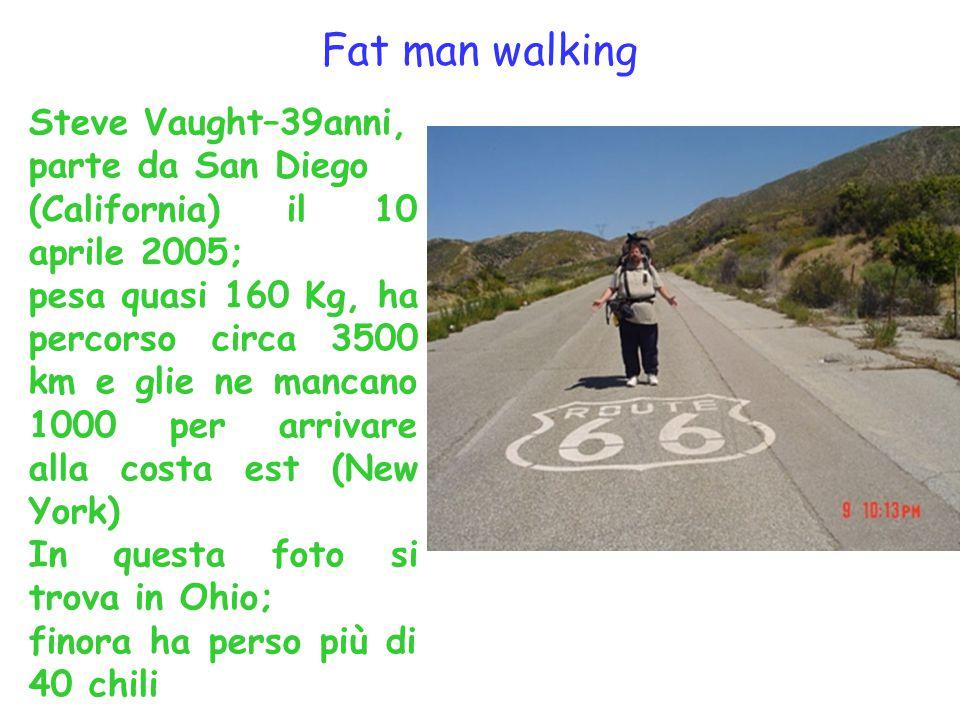 Steve Vaught–39anni, parte da San Diego (California) il 10 aprile 2005; pesa quasi 160 Kg, ha percorso circa 3500 km e glie ne mancano 1000 per arriva
