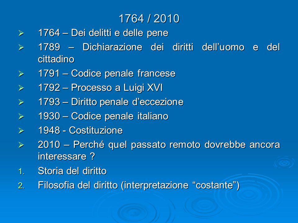 1764 / 2010  1764 – Dei delitti e delle pene  1789 – Dichiarazione dei diritti dell'uomo e del cittadino  1791 – Codice penale francese  1792 – Processo a Luigi XVI  1793 – Diritto penale d'eccezione  1930 – Codice penale italiano  1948 - Costituzione  2010 – Perché quel passato remoto dovrebbe ancora interessare .