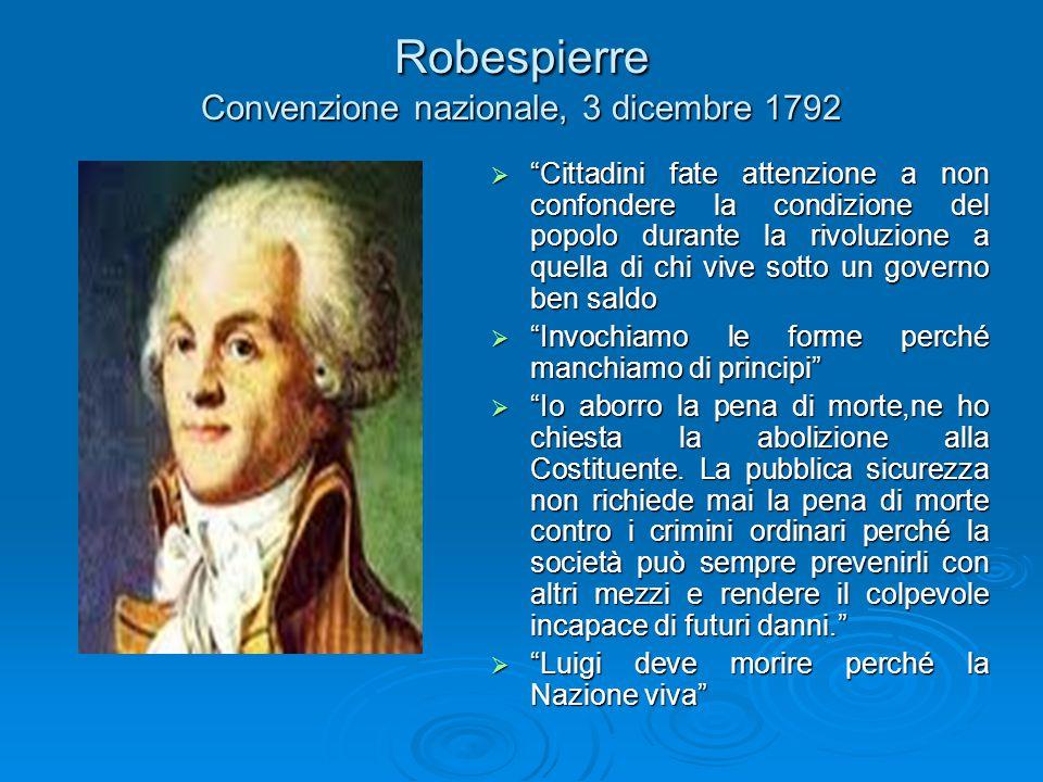 Robespierre Convenzione nazionale, 3 dicembre 1792  Cittadini fate attenzione a non confondere la condizione del popolo durante la rivoluzione a quella di chi vive sotto un governo ben saldo  Invochiamo le forme perché manchiamo di principi  Io aborro la pena di morte,ne ho chiesta la abolizione alla Costituente.