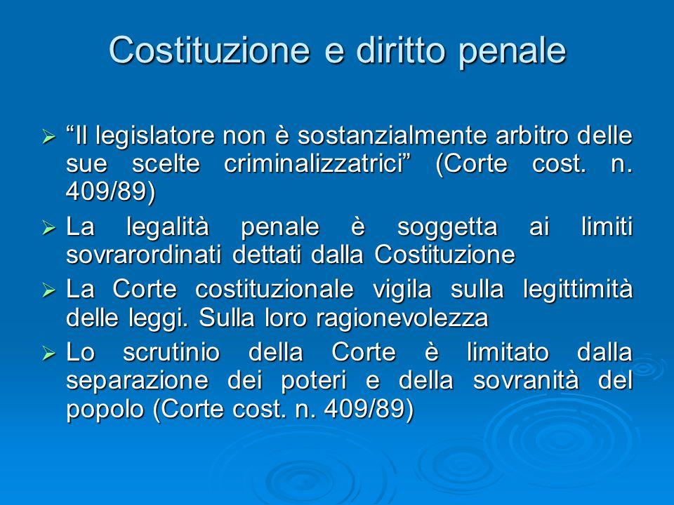 Costituzione e diritto penale  Il legislatore non è sostanzialmente arbitro delle sue scelte criminalizzatrici (Corte cost.