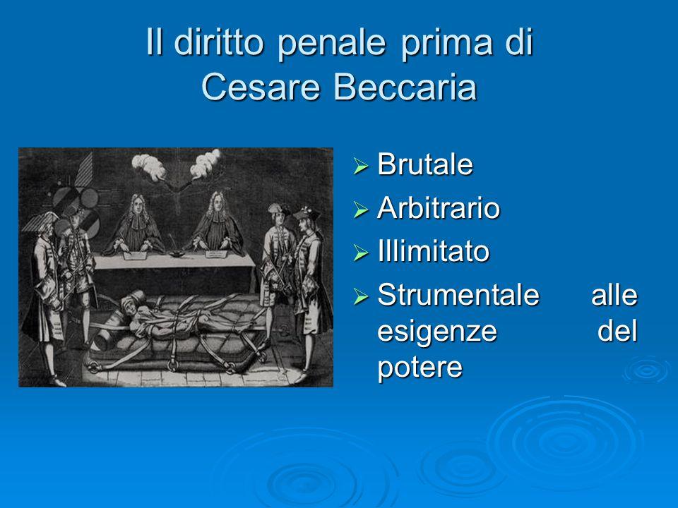 Il diritto penale prima di Cesare Beccaria  Brutale  Arbitrario  Illimitato  Strumentale alle esigenze del potere