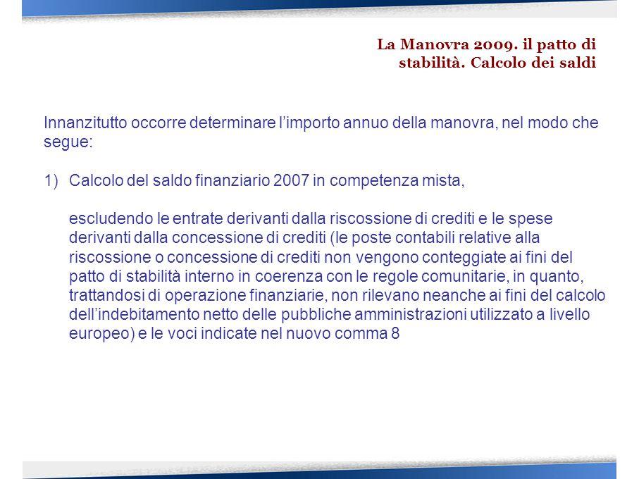 Innanzitutto occorre determinare l'importo annuo della manovra, nel modo che segue: 1)Calcolo del saldo finanziario 2007 in competenza mista, escludendo le entrate derivanti dalla riscossione di crediti e le spese derivanti dalla concessione di crediti (le poste contabili relative alla riscossione o concessione di crediti non vengono conteggiate ai fini del patto di stabilità interno in coerenza con le regole comunitarie, in quanto, trattandosi di operazione finanziarie, non rilevano neanche ai fini del calcolo dell'indebitamento netto delle pubbliche amministrazioni utilizzato a livello europeo) e le voci indicate nel nuovo comma 8 La Manovra 2009.