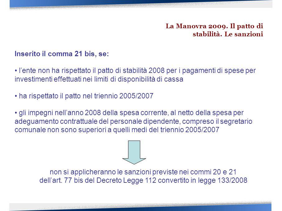 Inserito il comma 21 bis, se: l'ente non ha rispettato il patto di stabilità 2008 per i pagamenti di spese per investimenti effettuati nei limiti di disponibilità di cassa ha rispettato il patto nel triennio 2005/2007 gli impegni nell'anno 2008 della spesa corrente, al netto della spesa per adeguamento contrattuale del personale dipendente, compreso il segretario comunale non sono superiori a quelli medi del triennio 2005/2007 non si applicheranno le sanzioni previste nei commi 20 e 21 dell'art.