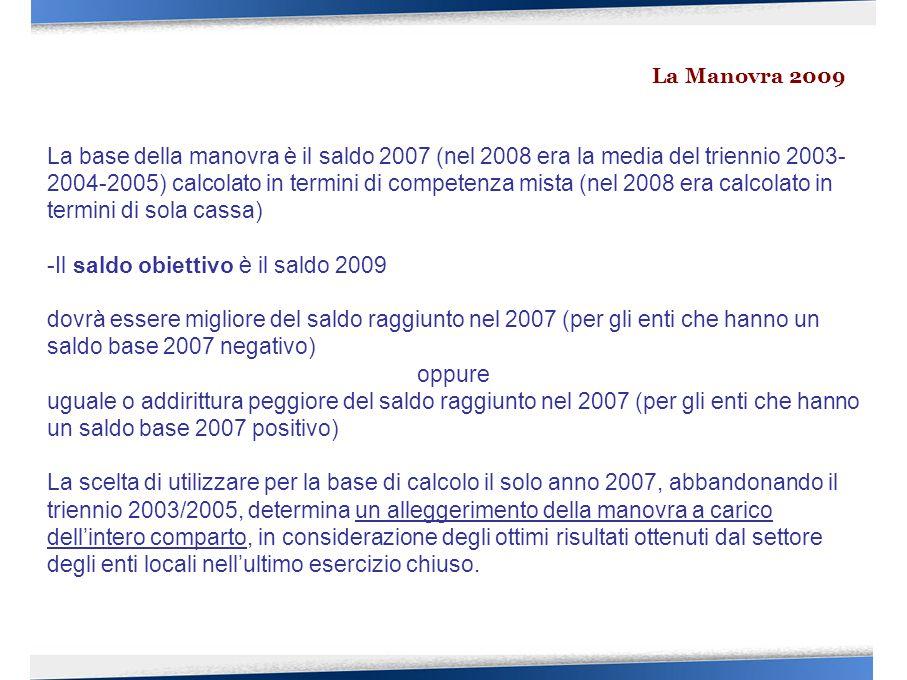 La base della manovra è il saldo 2007 (nel 2008 era la media del triennio 2003- 2004-2005) calcolato in termini di competenza mista (nel 2008 era calcolato in termini di sola cassa) -Il saldo obiettivo è il saldo 2009 dovrà essere migliore del saldo raggiunto nel 2007 (per gli enti che hanno un saldo base 2007 negativo) oppure uguale o addirittura peggiore del saldo raggiunto nel 2007 (per gli enti che hanno un saldo base 2007 positivo) La scelta di utilizzare per la base di calcolo il solo anno 2007, abbandonando il triennio 2003/2005, determina un alleggerimento della manovra a carico dell'intero comparto, in considerazione degli ottimi risultati ottenuti dal settore degli enti locali nell'ultimo esercizio chiuso.