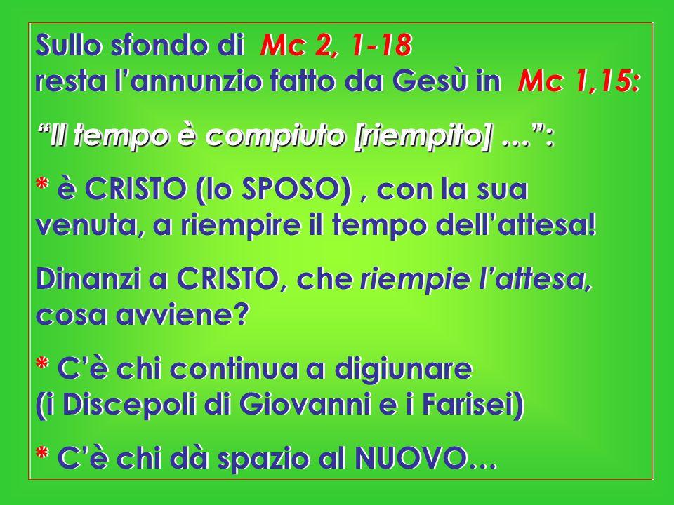 Sullo sfondo di Mc 2, 1-18 resta l'annunzio fatto da Gesù in Mc 1,15: Il tempo è compiuto [riempito] … : * è CRISTO (lo SPOSO), con la sua venuta, a riempire il tempo dell'attesa.