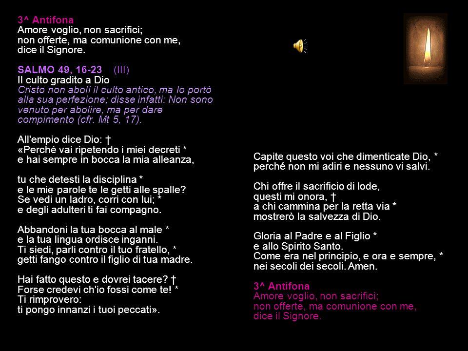 3^ Antifona Amore voglio, non sacrifici; non offerte, ma comunione con me, dice il Signore.